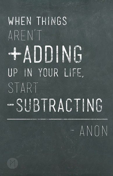 Quote image: when things aren't adding up in your life, start subtracting