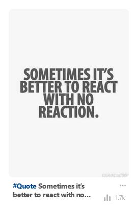"A picture quote which is popular on Pinterest saying: ""sometimes it's better to react with no reaction""."
