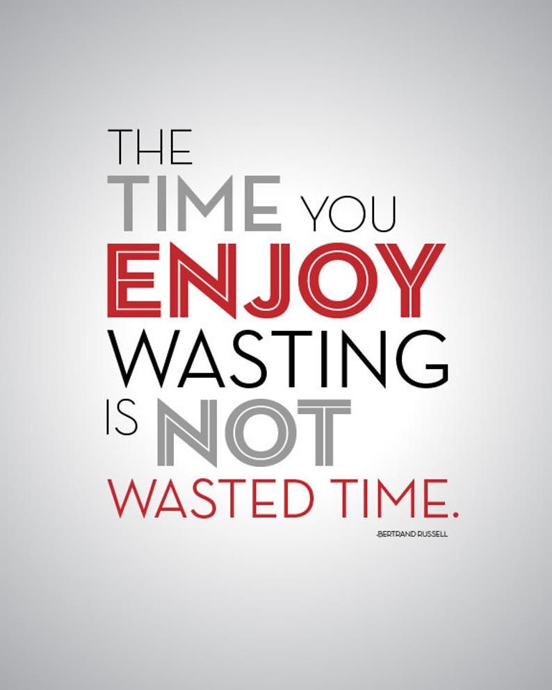 The Time You Enjoy Wasting Is Not Wasted Time. Bertrand Russell